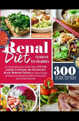 Renal Diet Cookbook For Beginners: A Comprehensive Guide With 300 Low Sodium Potassium, and Phosphorus Mouthwatering Recipes for Every Stage of Diseas