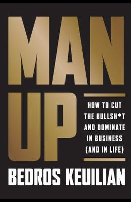 Man Up: How to Cut the Bullsh!t and Kick @ss in Business (and in Life)
