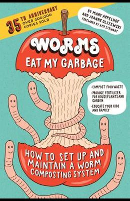 Worms Eat My Garbage, 35th Anniversary Edition: How to Set Up and Maintain a Worm Composting System: Compost Food Waste, Produce Fertilizer for Housep