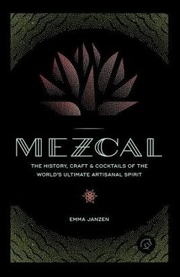 Mezcal: The History, Craft & Cocktails of the World's Ultimate Artisanal Spirit