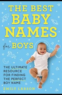 The Best Baby Names for Boys: The Ultimate Resource for Finding the Perfect Boy Name