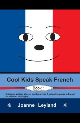 Cool Kids Speak French - Book 1: Enjoyable activity sheets, word searches & colouring pages in French for children of all ages