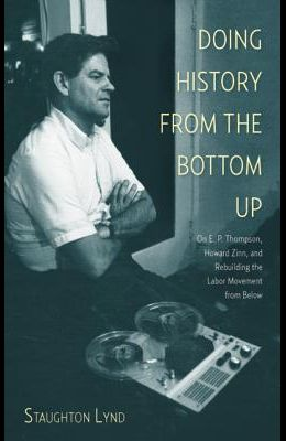 Doing History from the Bottom Up: On E.P. Thompson, Howard Zinn, and Rebuilding the Labor Movement from Below
