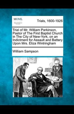 Trial of Mr. William Parkinson, Pastor of the First Baptist Church in the City of New-York, on an Indictment for Assault and Battery Upon Mrs. Eliza W