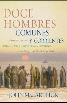 Doce Hombres Comunes Y Corrientes: Cómo El Maestro Formó a Sus Discípulos Para La Grandeza, Y Lo Que Él Quiere Hacer Contigo = 12 Common Men