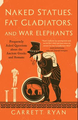 Naked Statues, Fat Gladiators, and War Elephants: Frequently Asked Questions about the Ancient Greeks and Romans