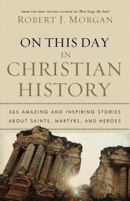 On This Day in Christian History: 365 Amazing and Inspiring Stories about Saints, Martyrs and Heroes