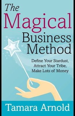 The Magical Business Method: Define Your Stardust, Attract Your Tribe, Make Lots of Money