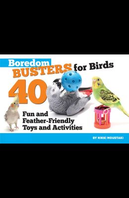 Boredom Busters for Birds: 40 Fun and Feather-Friendly Toys and Adventures