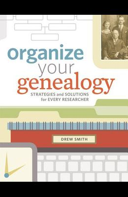 Organize Your Genealogy: Strategies and Solutions for Every Researcher