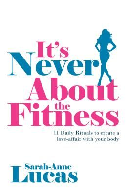 It's Never about the Fitness - 11 Daily Rituals to Create a Love-Affair with Your Body