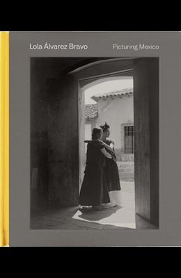 Lola Álvarez Bravo: Picturing Mexico
