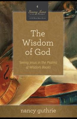 The Wisdom of God: Seeing Jesus in the Psalms and Wisdom Books