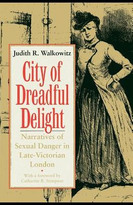 City of Dreadful Delight: Narratives of Sexual Danger in Late-Victorian London