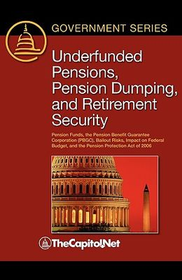 Underfunded Pensions, Pension Dumping, and Retirement Security: Pension Funds, the Pension Benefit Guarantee Corporation (Pbge, Bailout Risks, Impact
