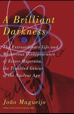 A Brilliant Darkness: The Extraordinary Life and Disappearance of Ettore Majorana, the Troubled Genius of the Nuclear Age