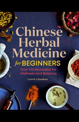 Chinese Herbal Medicine for Beginners: Over 100 Remedies for Wellness and Balance