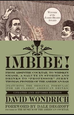 Imbibe! Updated and Revised Edition: From Absinthe Cocktail to Whiskey Smash, a Salute in Stories and Drinks to professor Jerry Thomas, Pioneer of t