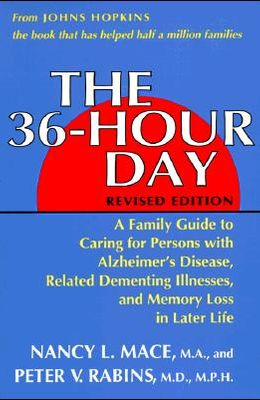 The 36-Hour Day: A Family Guide to Caring for Persons with Alzheimer's Disease, Related Dementing Illnesses, and Memory Loss in Later L