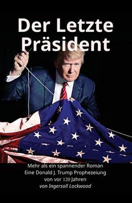 Der Letzte Präsident: Mehr als ein spannender Roman: Eine Donald J. Trump Prophezeiung von vor 120 Jahren