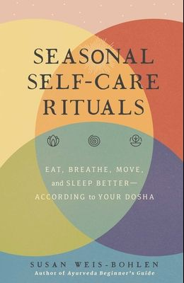 Seasonal Self-Care Rituals: Eat, Breathe, Move, and Sleep Better--According to Your Dosha