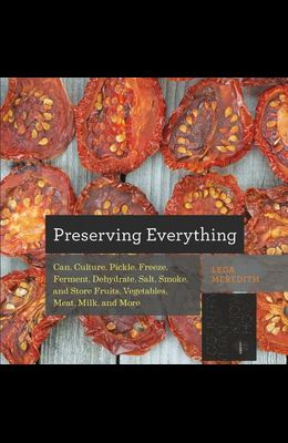 Preserving Everything: How to Can, Culture, Pickle, Freeze, Ferment, Dehydrate, Salt, Smoke, and Store Fruits, Vegetables, Meat, Milk, and Mo