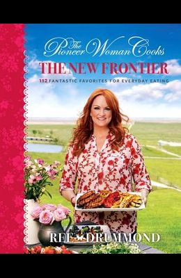 The Pioneer Woman Cooks--The New Frontier: 112 Fantastic Favorites for Everyday Eating