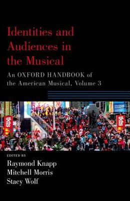 Identities and Audiences in the Musical: An Oxford Handbook of the American Musical, Volume 3