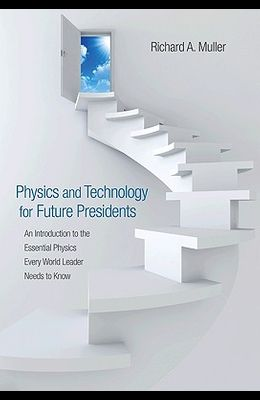 Physics and Technology for Future Presidents: An Introduction to the Essential Physics Every World Leader an Introduction to the Essential Physics Eve