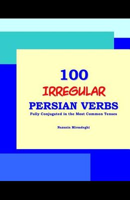 100 IRREGULAR Persian Verbs (Fully Conjugated in the Most Common Tenses)(Farsi-English Bi-lingual Edition)