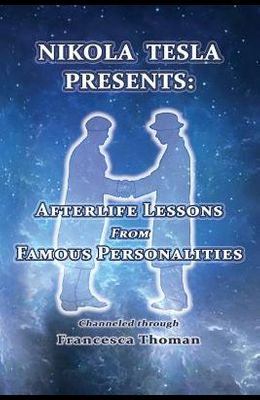 Nikola Tesla Presents: : Afterlife Lessons from Famous Personalities