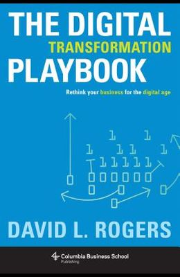Digital Transformation Playbook: Rethink Your Business for the Digital Age