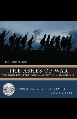 The Ashes of War: The Fight for Upper Canada, August 1814--March 1815