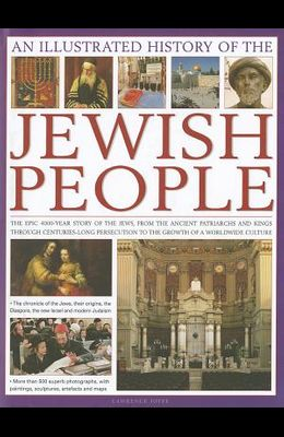 An Illustrated History of the Jewish People: The Epic 4,000-Year Story of the Jews, from the Ancient Patriarchs and Kings Through Centuries-Long Perse