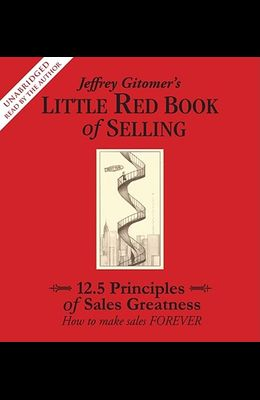 Jeffrey Gitomer's Little Red Book of Selling: 12.5 Principles of Sales Greatness: How to Make Sales Forever
