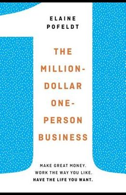 The Million-Dollar, One-Person Business: Make Great Money. Work the Way You Like. Have the Life You Want.