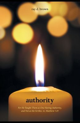 Authority: For He Taught Them as One Having Authority, and Not as the Scribes. Re. Matthew 7:29