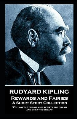 Rudyard Kipling - Rewards and Fairies: Follow the dream, and always the dream, and only the dream