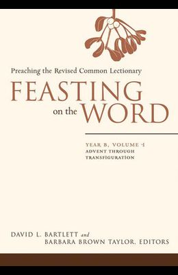 Feasting on the Word: Year B, Vol. 1: Advent Through Transfiguration