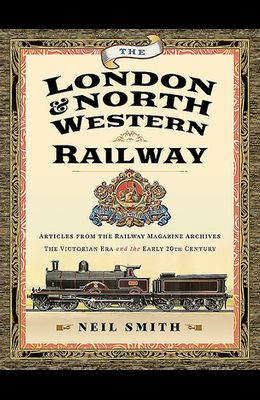 The London & North Western Railway: Articles from the Railway Magazine Archives - The Victorian Era and the Early 20th Century