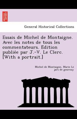 Essais de Michel de Montaigne. Avec Les Notes de Tous Les Commentateurs. E Dition Publie E Par J.-V. Le Clerc. [With a Portrait.]