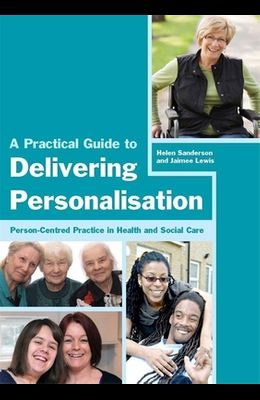A Practical Guide to Delivering Personalisation: Person-Centred Practice in Health and Social Care