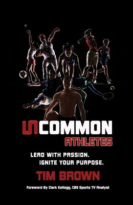 Uncommon Athlete: Lead with Passion, Ignite Your Purpose