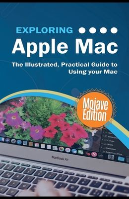 Exploring Apple Mac Mojave Edition: The Illustrated, Practical Guide to Using your Mac