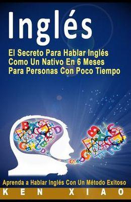 Ingles: El Secreto Para Hablar Ingles Como Un Nativo En 6 Meses Para Personas Con Poco Tiempo (Spanish Edition)