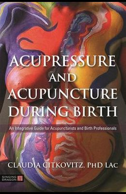 Acupressure and Acupuncture During Birth: An Integrative Guide for Acupuncturists and Birth Professionals