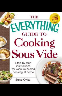 The Everything Guide to Cooking Sous Vide: Step-By-Step Instructions for Vacuum-Sealed Cooking at Home