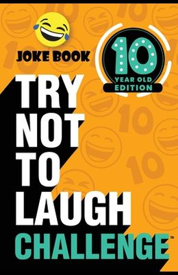 The Try Not to Laugh Challenge: 10 Year Old Edition: A Hilarious and Interactive Joke Book Toy Game for Kids - Silly One-Liners, Knock Knock Jokes, an