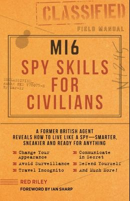 Mi6 Spy Skills for Civilians: A Former British Agent Reveals How to Live Like a Spy - Smarter, Sneakier and Ready for Anything