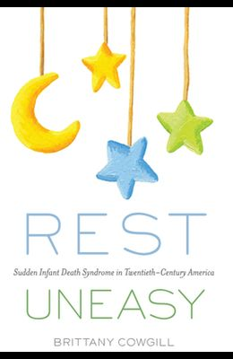 Rest Uneasy: Sudden Infant Death Syndrome in Twentieth--Century America